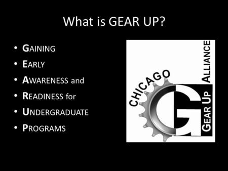 What is GEAR UP? G AINING E ARLY A WARENESS and R EADINESS for U NDERGRADUATE P ROGRAMS.