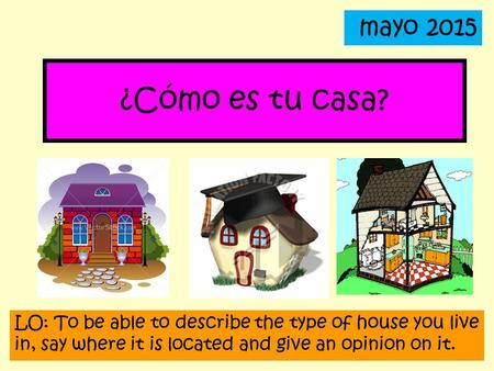 Mayo 2015 ¿Cómo es tu casa? LO: To be able to describe the type of house you live in, say where it is located and give an opinion on it.