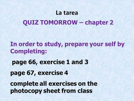 La tarea QUIZ TOMORROW – chapter 2 In order to study, prepare your self by Completing: page 66, exercise 1 and 3 page 67, exercise 4 complete all exercises.