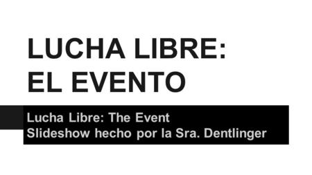 LUCHA LIBRE: EL EVENTO Lucha Libre: The Event Slideshow hecho por la Sra. Dentlinger.