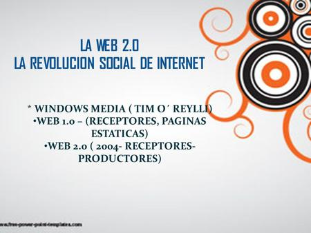 LA WEB 2.0 LA REVOLUCION SOCIAL DE INTERNET * WINDOWS MEDIA ( TIM O´ REYLLI) WEB 1.0 – (RECEPTORES, PAGINAS ESTATICAS) WEB 2.0 ( 2004- RECEPTORES- PRODUCTORES)