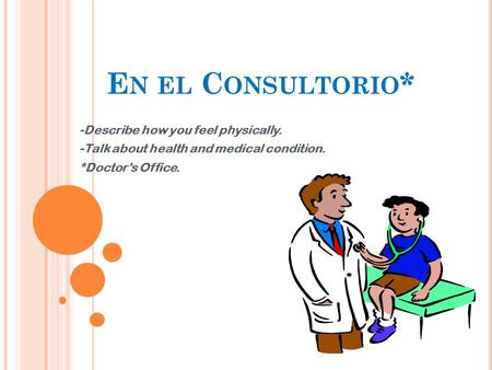E N EL C ONSULTORIO * -Describe how you feel physically. -Talk about health and medical condition. *Doctor's Office.