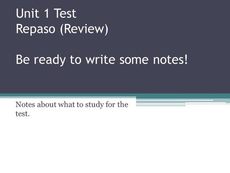 Unit 1 Test Repaso (Review) Be ready to write some notes! Notes about what to study for the test.