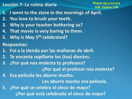 Lección 7: La rutina diaria 1.I went to the store in the mornings of April. 2.You love to brush your teeth. 3.Why is your teacher bothering us? 4.That.