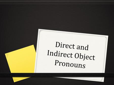 "Direct and Indirect Object Pronouns. Objetos Directos 0 Receives the action of the verb. 0 Answers ""whom"" or ""what"" after the verb. 0 Can be a noun or."