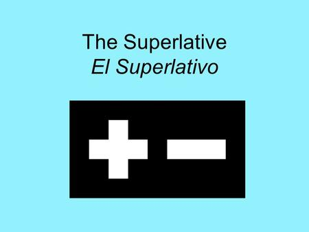 "The Superlative El Superlativo. El Superlativo To say that something or someone is ""the most…"" or ""the least…"" use: –Definite article + noun + más/menos."