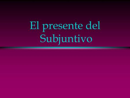 El presente del Subjuntivo The Indicative l Up to now you have been using verbs in the indicative mood, which is used to talk about facts or actual events.
