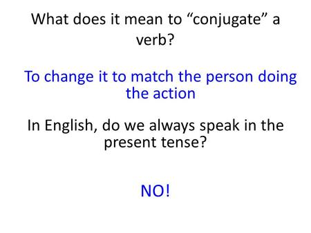 "What does it mean to ""conjugate"" a verb? To change it to match the person doing the action In English, do we always speak in the present tense? NO!"