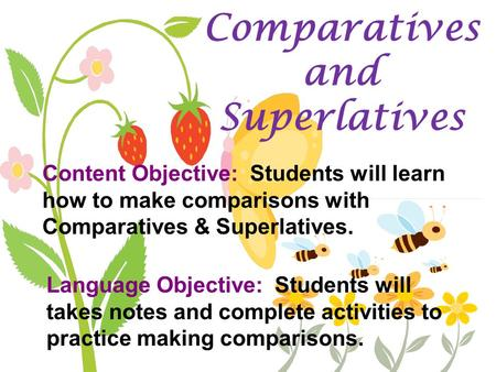 Comparatives and Superlatives Content Objective: Students will learn how to make comparisons with Comparatives & Superlatives. Language Objective: Students.