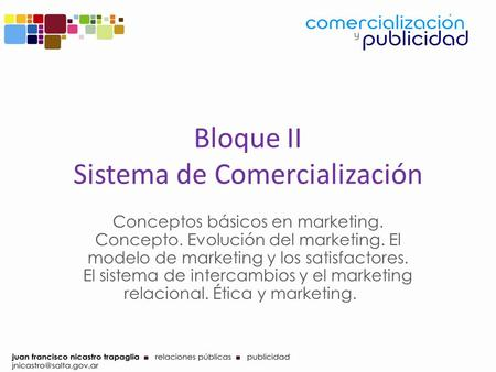 Bloque II Sistema de Comercialización Conceptos básicos en marketing. Concepto. Evolución del marketing. El modelo de marketing y los satisfactores. El.