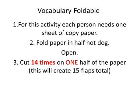 Vocabulary Foldable 1.For this activity each person needs one sheet of copy paper. 2. Fold paper in half hot dog. Open. 3. Cut 14 times on ONE half of.