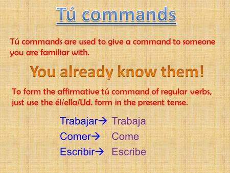 Tú commands are used to give a command to someone you are familiar with. To form the affirmative tú command of regular verbs, just use the él/ella/Ud.