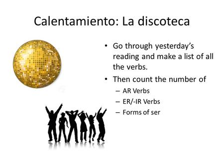 Calentamiento: La discoteca Go through yesterday's reading and make a list of all the verbs. Then count the number of – AR Verbs – ER/-IR Verbs – Forms.