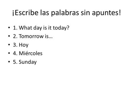 ¡Escribe las palabras sin apuntes! 1. What day is it today? 2. Tomorrow is… 3. Hoy 4. Miércoles 5. Sunday.