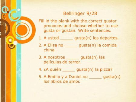 Bellringer 9/28 Fill in the blank with the correct gustar pronouns and choose whether to use gusta or gustan. Write sentences. 1.A usted _____ gusta(n)