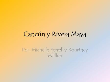 Cancún y Rivera Maya Por: Michelle Ferrell y Kourtney Walker.