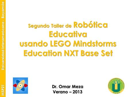 Segundo Taller de Robótica Educativa usando LEGO Mindstorms Education NXT Base Set Dr. Omar Meza Verano – 2013 MSP21 Universidad Interamericana - Bayamón.
