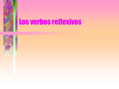 Los verbos reflexivos. Reflexive constructions In Spanish, if the subject and the object of the phrase are the same person (e.g., I wash myself, They.