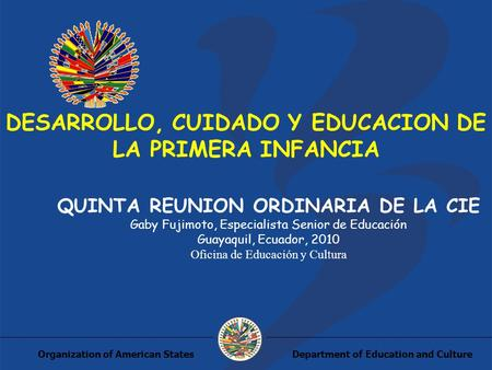 Department of Education and CultureOrganization of American States DESARROLLO, CUIDADO Y EDUCACION DE LA PRIMERA INFANCIA QUINTA REUNION ORDINARIA DE LA.
