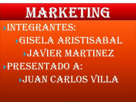 MARKETING INTEGRANTES: GISELA ARISTISABAL JAVIER MARTINEZ
