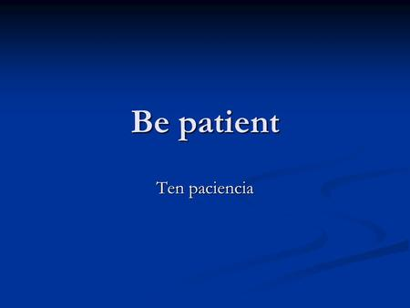 Be patient Ten paciencia. We will not be able to attend the meeting. No podremos asistir a la reunion.