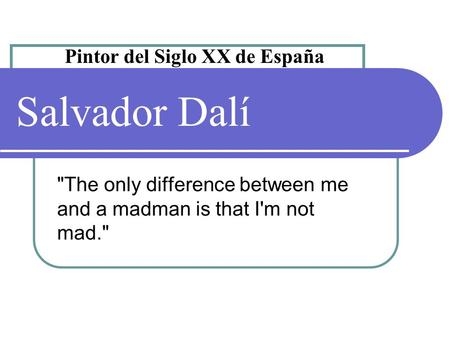 Salvador Dalí The only difference between me and a madman is that I'm not mad. Pintor del Siglo XX de España.