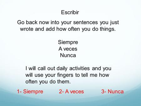 Escribir Go back now into your sentences you just wrote and add how often you do things. Siempre A veces Nunca I will call out daily activities and you.