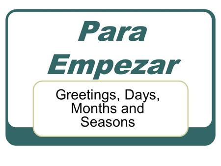 Para Empezar Greetings, Days, Months and Seasons.