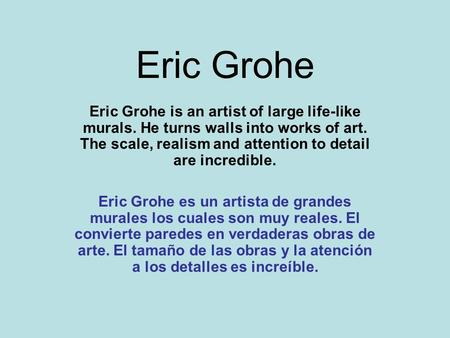 Eric Grohe Eric Grohe is an artist of large life-like murals. He turns walls into works of art. The scale, realism and attention to detail are incredible.