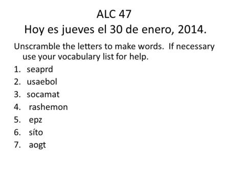 ALC 47 Hoy es jueves el 30 de enero, 2014. Unscramble the letters to make words. If necessary use your vocabulary list for help. 1.seaprd 2.usaebol 3.socamat.