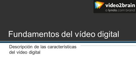 Fundamentos del vídeo digital Descripción de las características del vídeo digital.