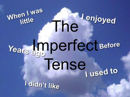 The Imperfect Tense BeforeBefore I enjoyed When I was little I didn't like I used to Years ago.