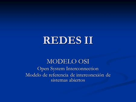 REDES II MODELO OSI Open System Interconnection Modelo de referencia de interconexión de sistemas abiertos.