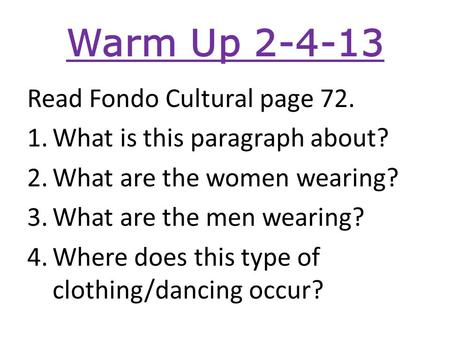 Warm Up 2-4-13 Read Fondo Cultural page 72. 1.What is this paragraph about? 2.What are the women wearing? 3.What are the men wearing? 4.Where does this.