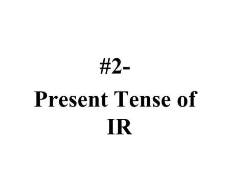 #2- Present Tense of IR. Notes #2 The verb Ir Standard 1.1: Students will be able to understand and interpret written language in Spanish Objective: Students.