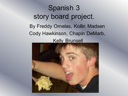 Spanish 3 story board project. By Freddy Ornelas, Kollin Madsen Cody Hawkinson, Chapin DeMarb, Kelly Brunsell.