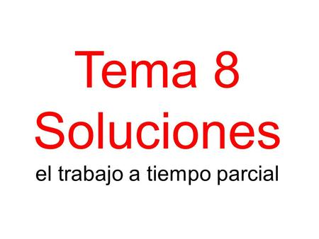 Tema 8 Soluciones el trabajo a tiempo parcial. Past work experience 2, 5 Current Part-time job 1,3,4,6 Trabajo I work Di I gave Vendo I sell Lavo I wash.