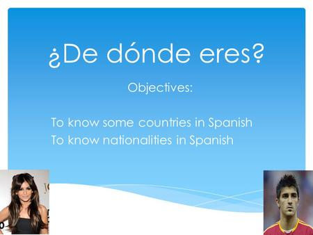 ¿De dónde eres? Objectives: To know some countries in Spanish To know nationalities in Spanish.