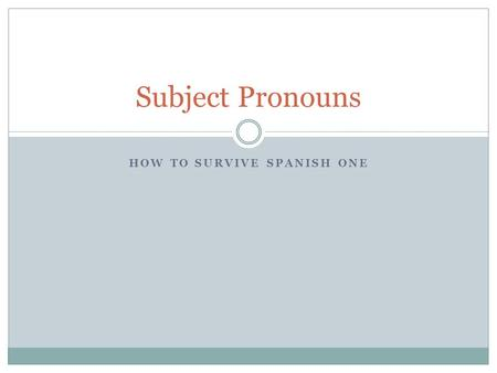 HOW TO SURVIVE SPANISH ONE Subject Pronouns. The subject tells who or what does the action It can be a noun  La Señora Roberts  El Señor Murphy  My.