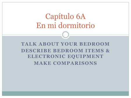 TALK ABOUT YOUR BEDROOM DESCRIBE BEDROOM ITEMS & ELECTRONIC EQUIPMENT MAKE COMPARISONS Capítulo 6A En mi dormitorio.