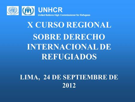UNHCR United Nations High Commissioner for Refugees X CURSO REGIONAL SOBRE DERECHO INTERNACIONAL DE REFUGIADOS LIMA, 24 DE SEPTIEMBRE DE 2012.