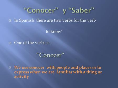 " In Spanish there are two verbs for the verb 'to know'  One of the verbs is : ""Conocer"" ""Conocer""  We use conocer with people and places or to express."