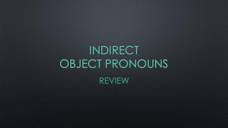 I.Indirect Objects Indirect objects are to whom or for whom the action of the verb is performed for. (They are usually people & pets.) Rules state that.