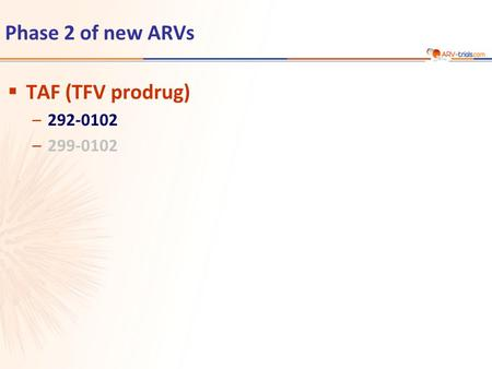 Phase 2 of new ARVs  TAF (TFV prodrug) –292-0102 –299-0102.