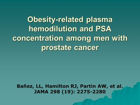 Obesity-related plasma hemodilution and PSA concentration among men with prostate cancer Bañez, LL, Hamilton RJ, Partin AW, et al. JAMA 298 (19): 2275-2280.