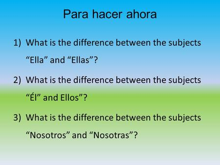 "Para hacer ahora 1)What is the difference between the subjects ""Ella"" and ""Ellas""? 2)What is the difference between the subjects ""Él"" and Ellos""? 3)What."
