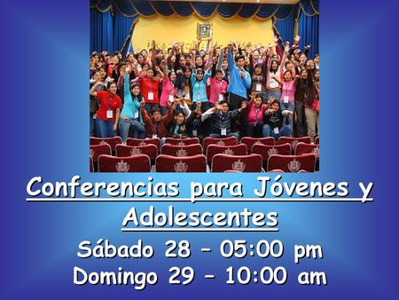 Conferencias para Jóvenes y Adolescentes Sábado 28 – 05:00 pm Domingo 29 – 10:00 am.