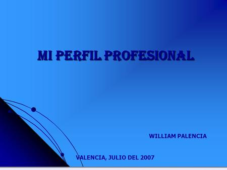 MI PERFIL PROFESIONAL VALENCIA, JULIO DEL 2007 WILLIAM PALENCIA.