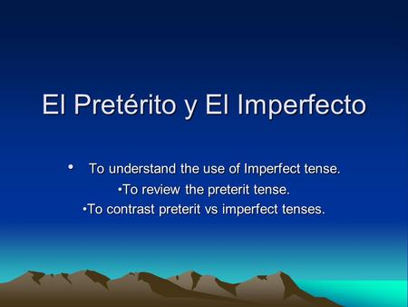 El Pretérito y El Imperfecto To understand the use of Imperfect tense. To understand the use of Imperfect tense. To review the preterit tense.To review.