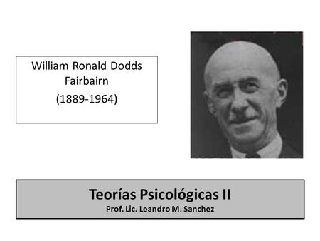 Teorías Psicológicas II Prof. Lic. Leandro M. Sanchez William Ronald Dodds Fairbairn (1889-1964)